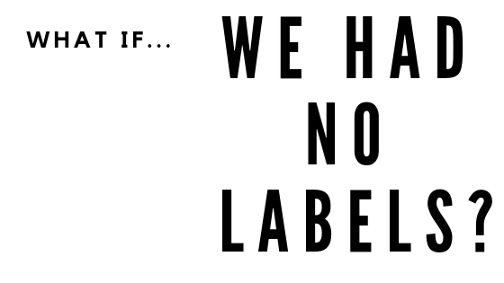 What if...We Had No Labels?